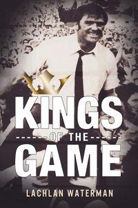 Kings of the GameLeadership Genius from premiership-winning coaches【電子書籍】[ Lachlan Gordon Waterman ]