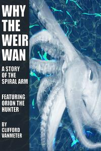 Why the Weirwan? A Spiral Arm Story Featuring Orion the Hunter【電子書籍】[ Clifford VanMeter ]