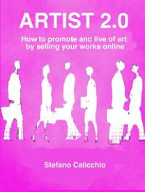 Artist 2.0How to promote and live of art by selling your works online【電子書籍】[ Stefano Calicchio ]