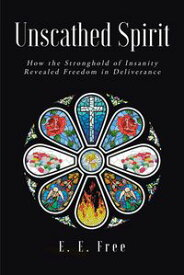 Unscathed Spirit How the Stronghold of Insanity Revealed Freedom in Deliverance【電子書籍】[ E. E. Free ]
