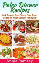 Paleo Dinner Recipes: Quick, Easy and Super Yummy Paleo Dinner Recipes for Weight Loss and Healthy Diet