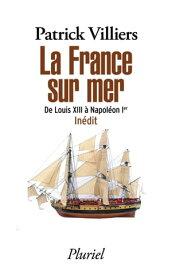 La France sur merDe Louis XIII ? Napol?on Ier - In?dit【電子書籍】[ Patrick Villiers ]
