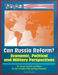 Can Russia Reform? Economic, Political and Military Perspectives: The Russian Economy and Military, the Rule of Vladimir Putin and Dmitry Medvedev【電子書籍】[ Progressive Management ]