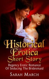 Historical Erotica Short Story: Regency Erotic Romance of Seducing the Bridesmaid【電子書籍】[ Sarah March ]