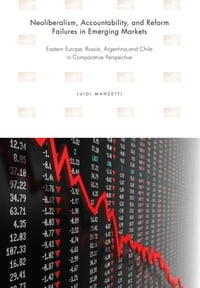 Neoliberalism, Accountability, and Reform Failures in Emerging MarketsEastern Europe, Russia, Argentina, and Chile in Comparative Perspective【電子書籍】[ Luigi Manzetti ]
