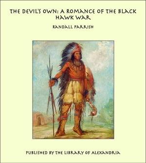 The Devil's Own: A Romance of the Black Hawk War【電子書籍】[ Randall Parrish ]