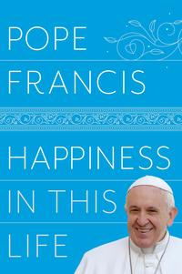 Happiness in This LifeA Passionate Meditation on Earthly Existence【電子書籍】[ Pope Francis ]
