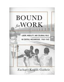 Bound for WorkLabor, Mobility, and Colonial Rule in Central Mozambique, 1940-1965【電子書籍】[ Zachary Kagan Guthrie ]
