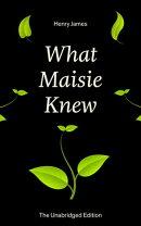 What Maisie Knew (The Unabridged Edition)
