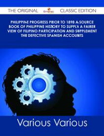 Philippine Progress Prior to 1898 A Source Book of Philippine History to Supply a Fairer View of Filipino Participation and Supplement the Defective Spanish Accounts - The Original Classic Edition【電子書籍】[ Various ]