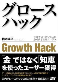 グロースハック 予算ゼロでビジネスを急成長させるエンジン【電子書籍】[ 梅木 雄平 ]