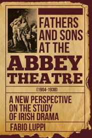 Fathers and Sons at the Abbey Theatre (1904-1938)A New Perspective on the Study of Irish Drama【電子書籍】[ Fabio Luppi, Ph.D. ]