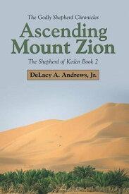 Ascending Mount ZionThe Shepherd of Kedar Book 2【電子書籍】[ DeLacy A. Andrews, Jr. ]