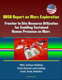 NASA Report on Mars Exploration: Frontier In-Situ Resource Utilization for Enabling Sustained Human Presence on Mars - ISRU, Surface Habitats, Entry Descent and Landing, Fuels, Food, Robotics【電子書籍】[ Progressive Management ]