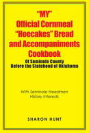"""My"" Official Cornmeal ""Hoecakes"" Bread and Accompaniments Cookbook of Seminole County Before the Statehood of Oklahoma"