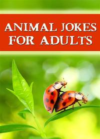 Animal Jokes For Adults - The Best Jokes Ever: Funny, dirty and so hilarious! (Illustrated Edition)【電子書籍】[ Marius L. Jokefun ]