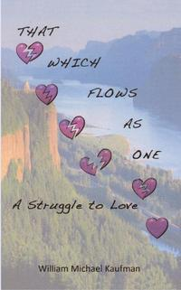 THAT WHICH FLOWS AS ONEA Struggle To Love【電子書籍】[ William Michael Kaufman ]