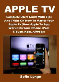APPLE TVComplete Users Guide With Tips And Tricks On How To Master Your Apple Tv (How Apple Tv App Works On Your iPhone, iPod, iTouch, Kodi, AirPods)【電子書籍】[ Sofie Lynge ]