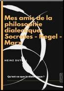 MES AMIS DE LA PHILOSOPHIE DIALECTIQUE: SOCRATES - HEGEL – MARX