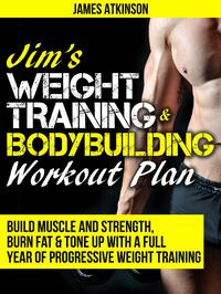 Jim's Weight Training & Bodybuilding Workout Plan (Build Muscle and Strength, Burn Fat & Tone Up with a Full Year of Progressive Weight Training)【電子書籍】[ James Atkinson ]