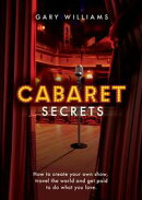 Cabaret Secrets: How to Create Your Own Show, Travel the World and Get Paid to Do What You Love
