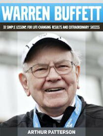 Warren Buffett: 33 Simple Lessons For Life-Changing Results and Extraordinary Success【電子書籍】[ Arthur Patterson ]