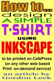 How To Design A T-shirt Using Open-Source Application Inkscape To Be Printed on CafePress Or Any Other Web Based Print-On-Demand Service【電子書籍】[ Gordon Leek ]