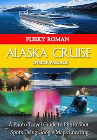 Alaska Cruise Inside PassageA Photo Travel Guide to Photo Shot Spots Using Google Maps Locating【電子書籍】[ Roman Plesky ]