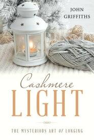 Cashmere LightThe Mysterious Art of Longing【電子書籍】[ John Griffiths ]