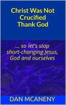Christ Was Not Crucified Thank God: So Let's Stop Shortchanging Jesus, God and Ourselves