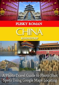China RoundtripA Photo Travel Guide to Photo Shot Spots Using Google Maps Locating【電子書籍】[ Roman Plesky ]