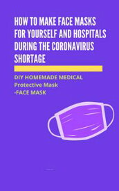How to Make Face Masks for Yourself and Hospitals During the Coronavirus Shortage DIY HOMEMADE MEDICAL Protective Mask - FACE MASK【電子書籍】[ Ernest C. Hyatt ]