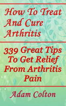 How To Treat And Cure Arthritis: 339 Great Tips To Get Relief From Arthritis Pain