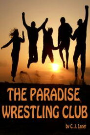 The Paradise Wrestling Club: First Season: Ten Part Series【電子書籍】[ C.J. Lanet ]