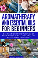 Aromatherapy and Essential Oils for Beginners: Discover the Phenomenal Powers of Essential Oils to Relax, Re…