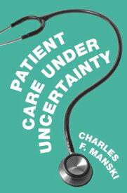 Patient Care under Uncertainty【電子書籍】[ Charles F. Manski ]