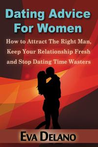 Dating Advice For WomenHow to Attract The Right Man, Keep Your Relationship Fresh and Stop Dating Time Wasters【電子書籍】[ Eva Delano ]
