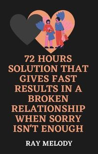 72 Hours Solution That Gives Fast Results In A Broken Relationship When Sorry Isn't Enough