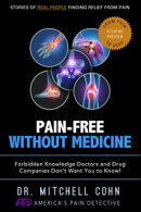 Pain-Free Without Medicine: Forbidden Knowledge Doctors and Drug Companies Don't Want You to Know!
