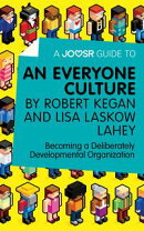 A Joosr Guide to... An Everyone Culture by Robert Kegan and Lisa Laskow Lahey: Becoming a Deliberately Devel…