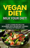 Vegan Diet - Milk Your Diet - Slow Cooker Recipes for Beginners on a Vegan Diet Looking for Healthy Weight L…