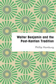 Walter Benjamin and the Post-Kantian Tradition【電子書籍】[ Phillip Homburg ]