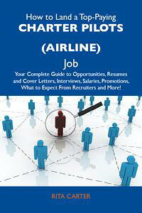 HowtoLandaTop-PayingCharterpilots(airline)Job:YourCompleteGuidetoOpportunities,ResumesandCoverLetters,Interviews,Salaries,Promotions,WhattoExpectFromRecruitersandMore