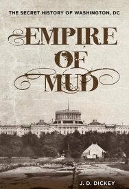 Empire of MudThe Secret History of Washington, DC【電子書籍】[ J.D. Dickey ]