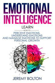Emotional Intelligence: Learn How to Perceive Emotions, Understand Emotions, and Manage Emotions to Support Personal Growth【電子書籍】[ Jeremy Bolton ]