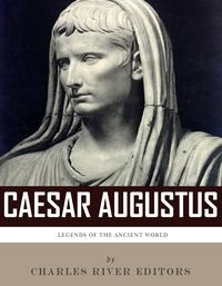 Legends of the Ancient World: The Life and Legacy of Caesar Augustus【電子書籍】[ Charles River Editors ]