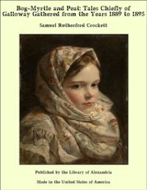 Bog-Myrtle and Peat: Tales Chiefly of Galloway Gathered from the Years 1889 to 1895【電子書籍】[ Samuel Rutherford Crockett ]
