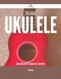 The Latest Ukulele Sensation - 85 Success Secrets【電子書籍】[ Earl Miranda ]