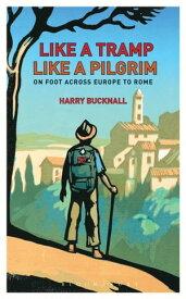 Like a Tramp, Like A PilgrimOn Foot, Across Europe to Rome【電子書籍】[ Harry Bucknall ]