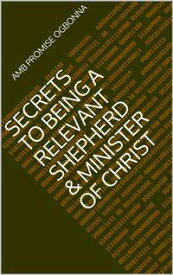 Secrets To Being A Relevant Shepherd & Minister of Christ【電子書籍】[ Amb Promise Ogbonna ]